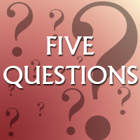 It's Time for Five Questions!